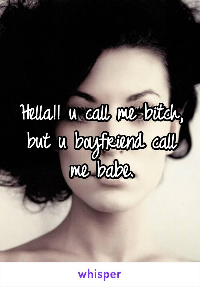 Hella!! u call me bitch, but u boyfriend call me babe.