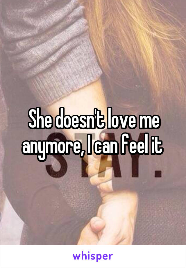 She doesn't love me anymore, I can feel it