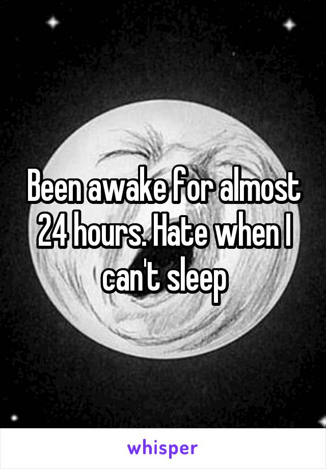 Been awake for almost 24 hours. Hate when I can't sleep