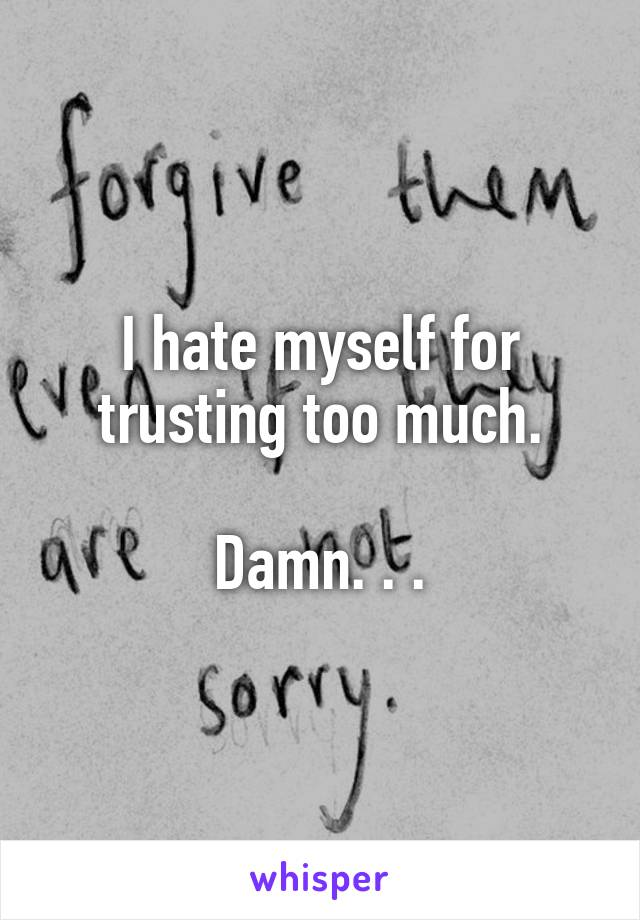 I hate myself for trusting too much.  Damn. . .