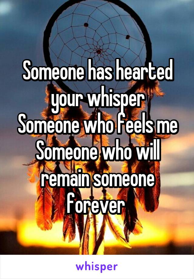 Someone has hearted your whisper Someone who feels me Someone who will remain someone forever