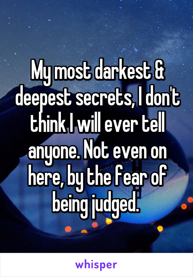 My most darkest & deepest secrets, I don't think I will ever tell anyone. Not even on here, by the fear of being judged.