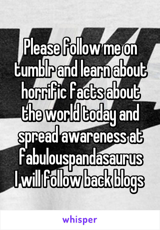 Please follow me on tumblr and learn about horrific facts about the world today and spread awareness at fabulouspandasaurus I will follow back blogs