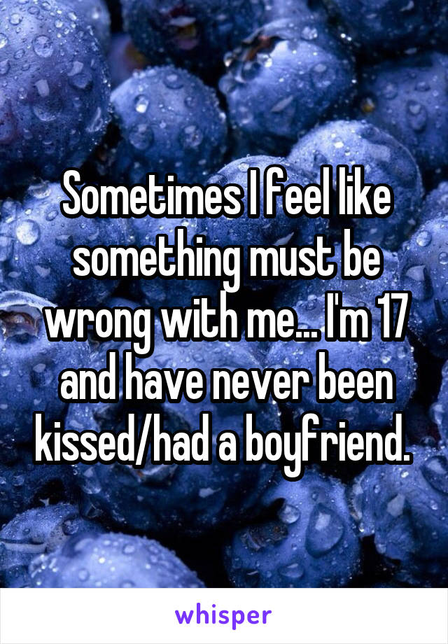 Sometimes I feel like something must be wrong with me... I'm 17 and have never been kissed/had a boyfriend.