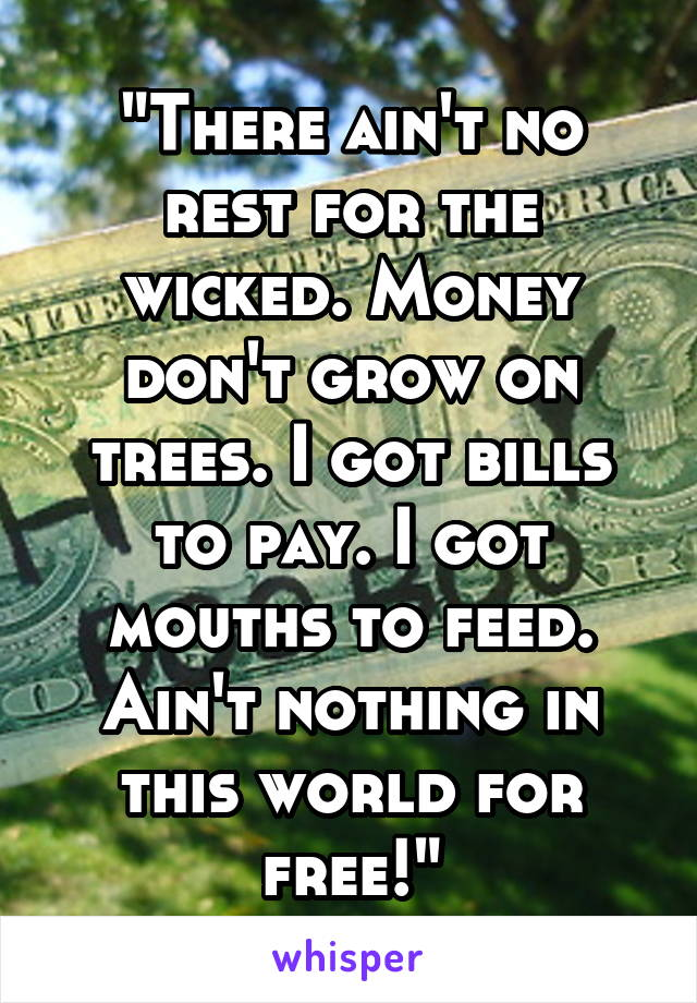 """""""There ain't no rest for the wicked. Money don't grow on trees. I got bills to pay. I got mouths to feed. Ain't nothing in this world for free!"""""""