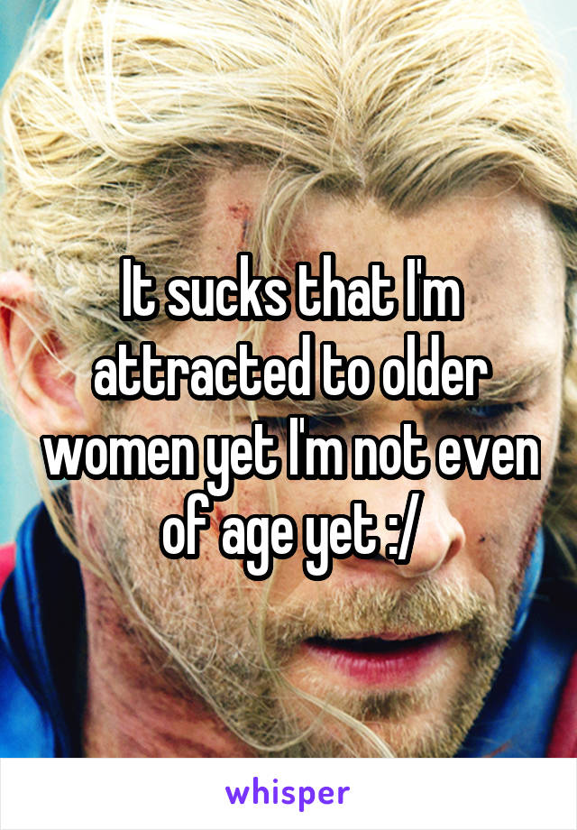 It sucks that I'm attracted to older women yet I'm not even of age yet :/