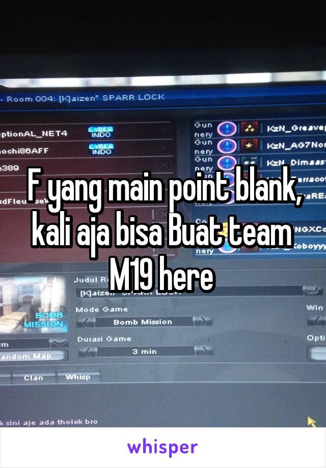F yang main point blank, kali aja bisa Buat team  M19 here