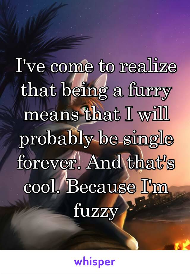 I've come to realize that being a furry means that I will probably be single forever. And that's cool. Because I'm fuzzy
