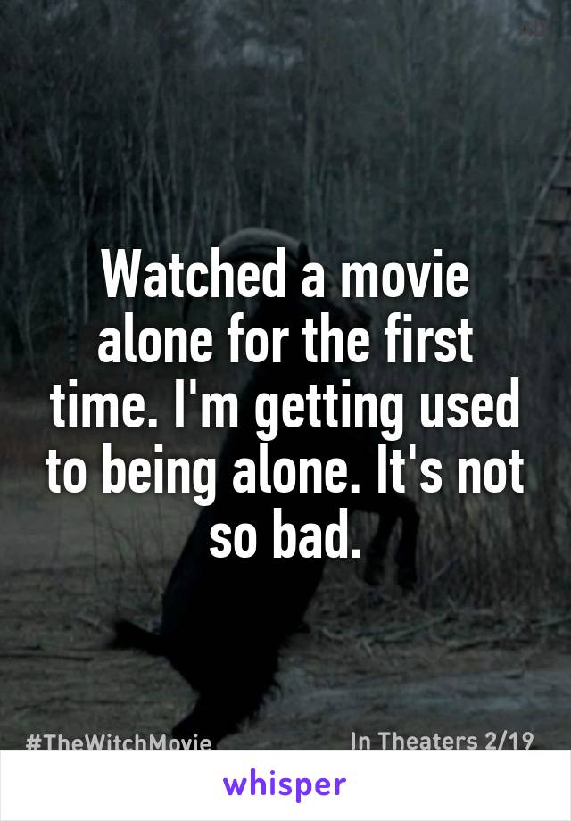 Watched a movie alone for the first time. I'm getting used to being alone. It's not so bad.
