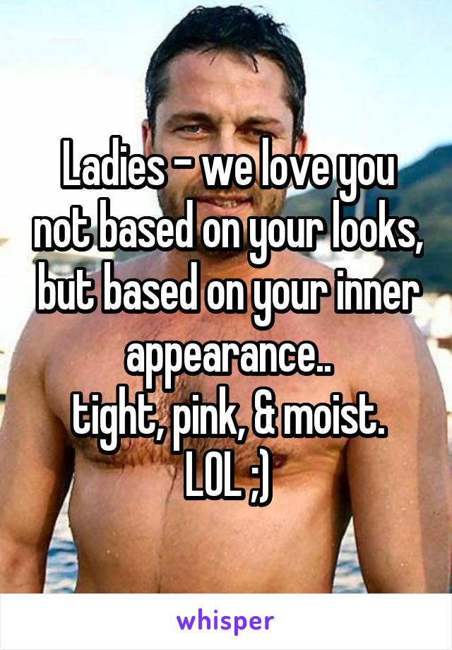 Ladies - we love you not based on your looks, but based on your inner appearance.. tight, pink, & moist. LOL ;)