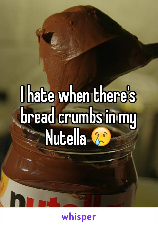 I hate when there's bread crumbs in my Nutella 😢