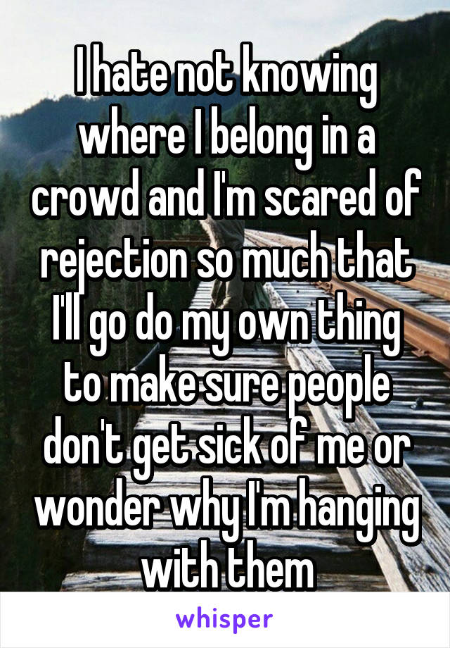 I hate not knowing where I belong in a crowd and I'm scared of rejection so much that I'll go do my own thing to make sure people don't get sick of me or wonder why I'm hanging with them