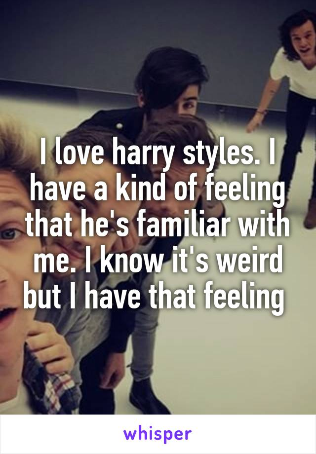 I love harry styles. I have a kind of feeling that he's familiar with me. I know it's weird but I have that feeling