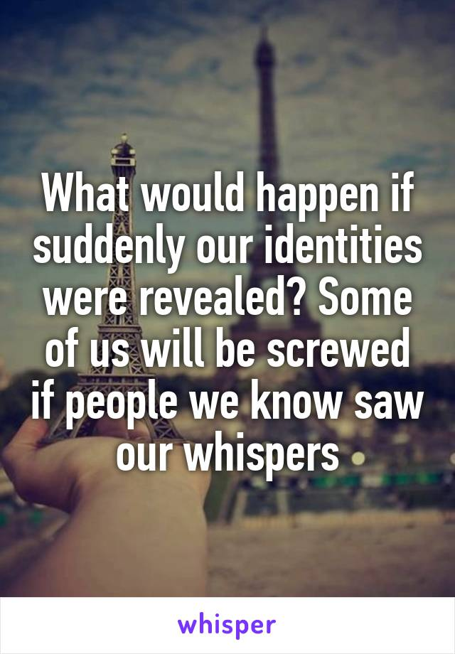 What would happen if suddenly our identities were revealed? Some of us will be screwed if people we know saw our whispers