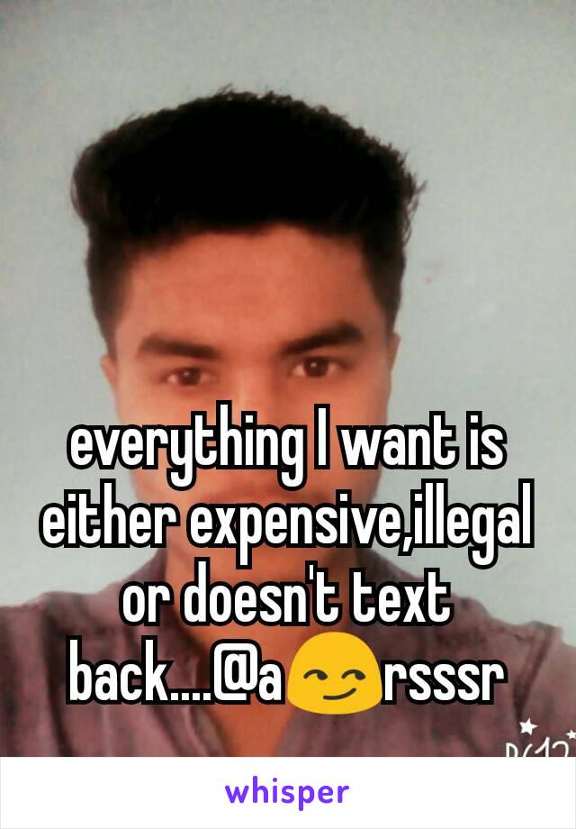 everything I want is either expensive,illegal or doesn't text back....@a😏rsssr