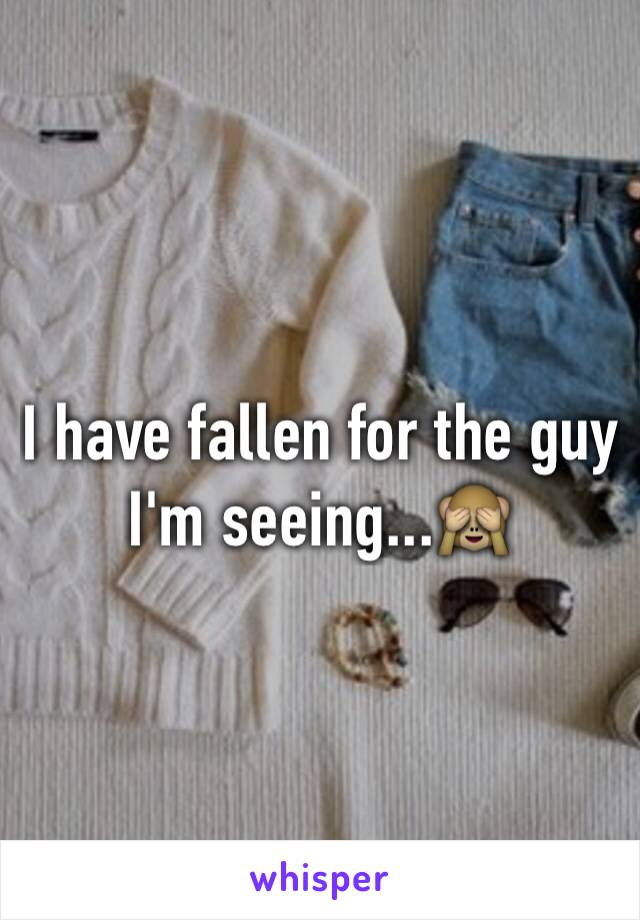 I have fallen for the guy I'm seeing...🙈