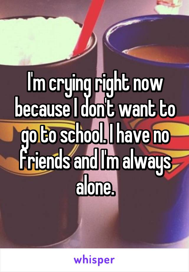I'm crying right now because I don't want to go to school. I have no friends and I'm always alone.