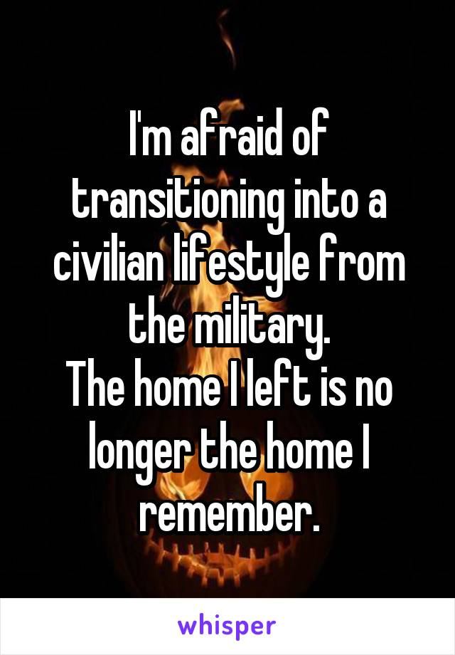 I'm afraid of transitioning into a civilian lifestyle from the military. The home I left is no longer the home I remember.