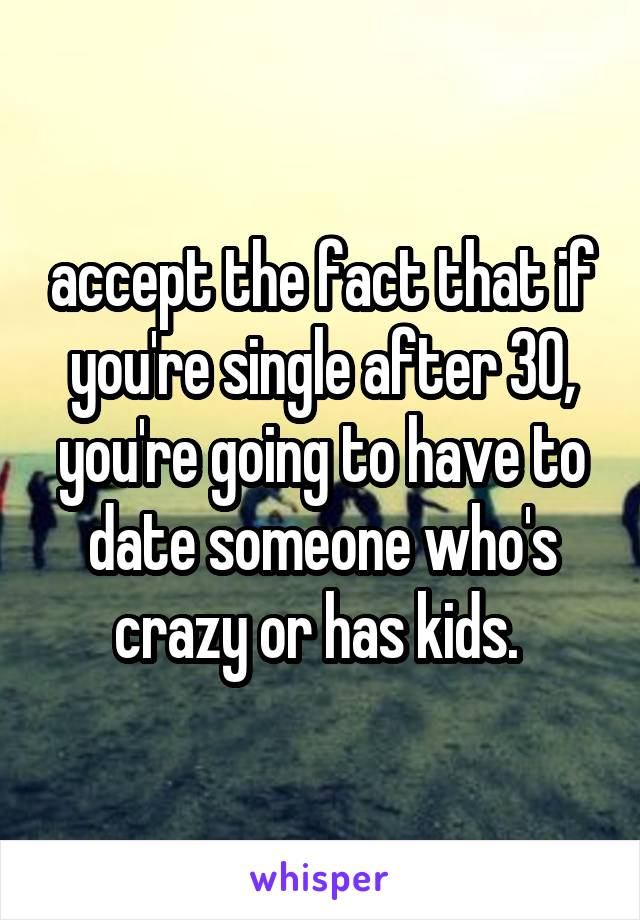 accept the fact that if you're single after 30, you're going to have to date someone who's crazy or has kids.