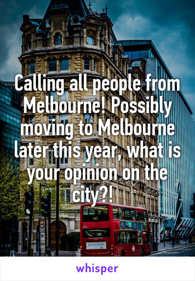 Calling all people from Melbourne! Possibly moving to Melbourne later this year, what is your opinion on the city?!