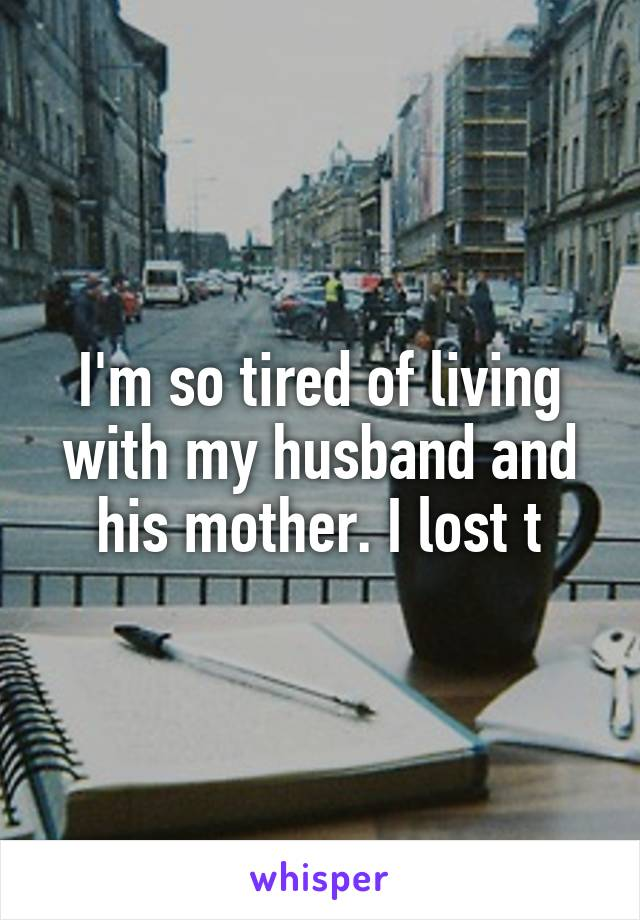 I'm so tired of living with my husband and his mother. I lost t