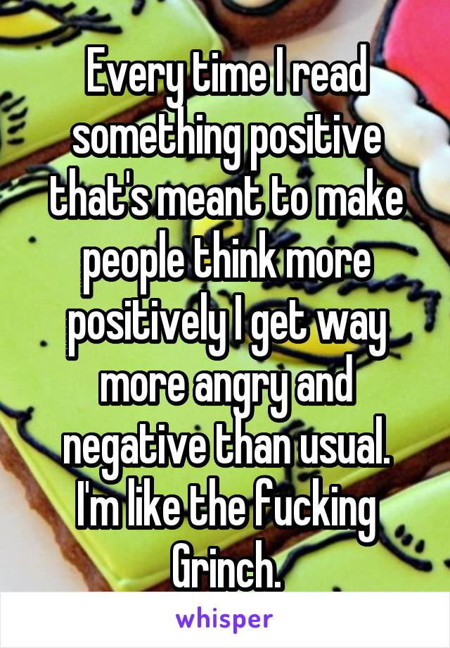 Every time I read something positive that's meant to make people think more positively I get way more angry and negative than usual. I'm like the fucking Grinch.