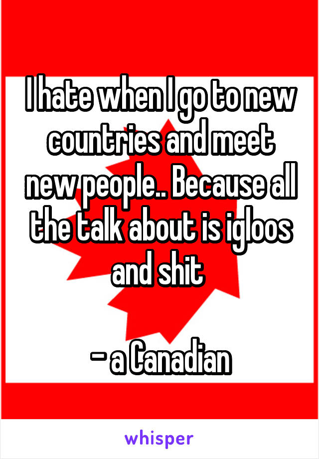 I hate when I go to new countries and meet new people.. Because all the talk about is igloos and shit   - a Canadian