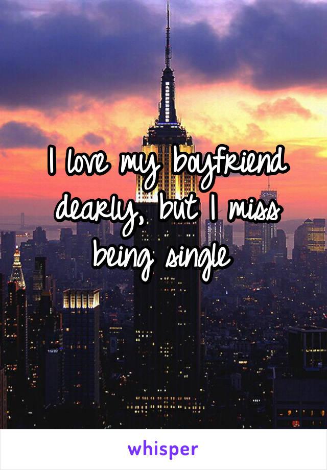 I love my boyfriend dearly, but I miss being single