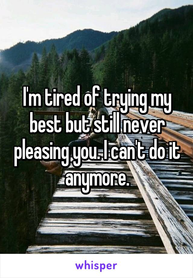 I'm tired of trying my best but still never pleasing you. I can't do it anymore.