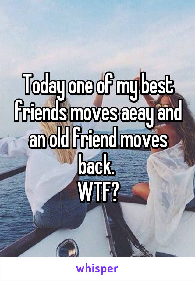 Today one of my best friends moves aeay and an old friend moves back.  WTF?