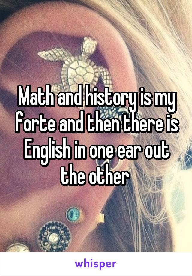 Math and history is my forte and then there is English in one ear out the other