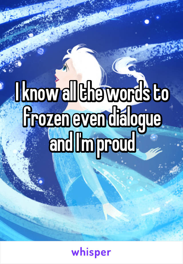 I know all the words to frozen even dialogue and I'm proud