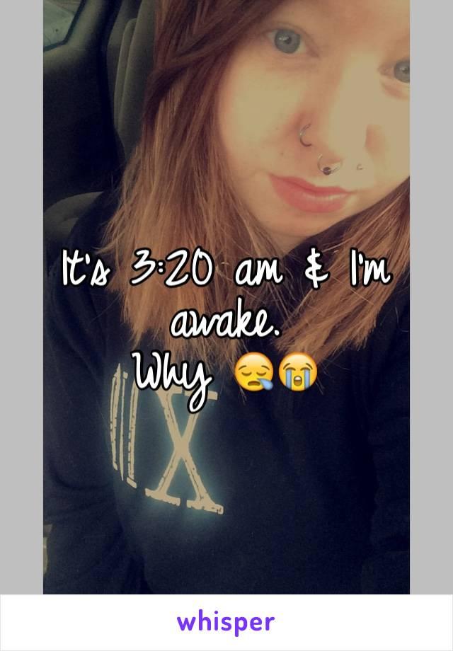 It's 3:20 am & I'm awake. Why 😪😭
