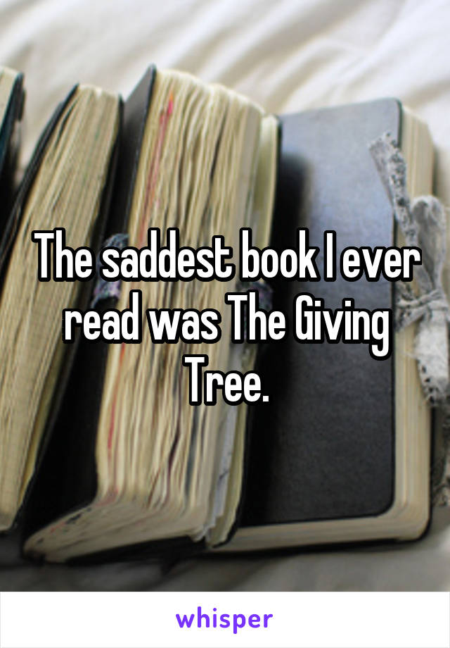 The saddest book I ever read was The Giving Tree.