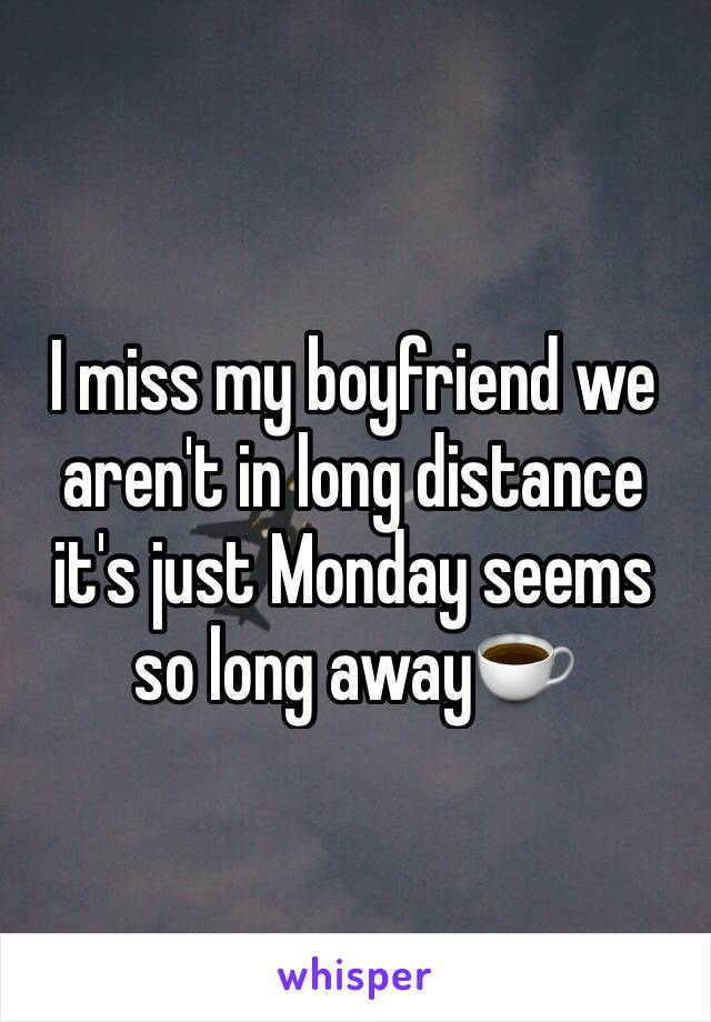 I miss my boyfriend we aren't in long distance it's just Monday seems so long away☕️