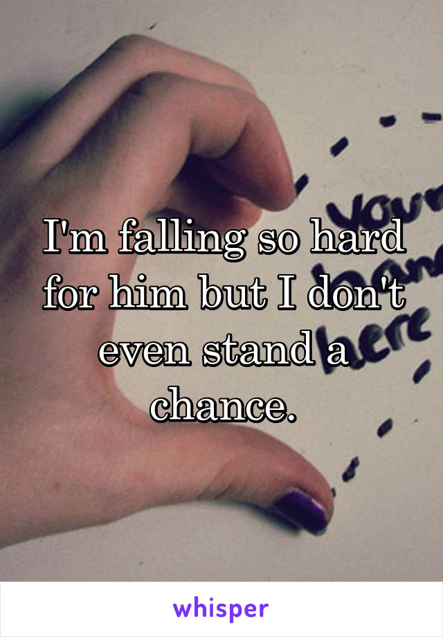 I'm falling so hard for him but I don't even stand a chance.
