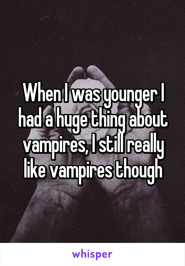 When I was younger I had a huge thing about vampires, I still really like vampires though