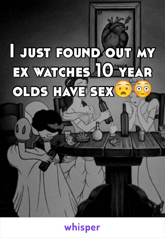 I just found out my ex watches 10 year olds have sex😧😳