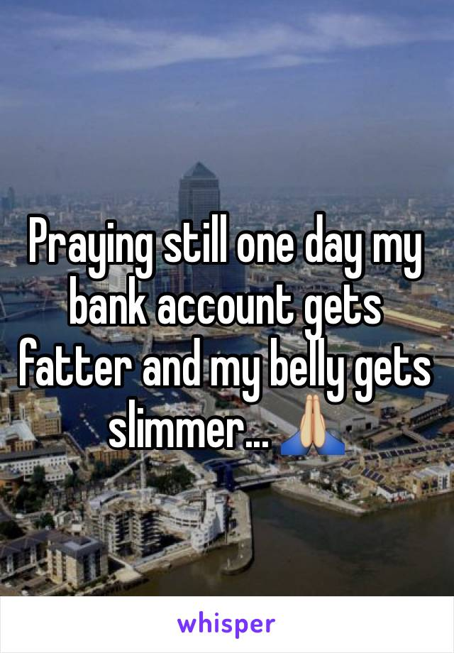Praying still one day my bank account gets fatter and my belly gets slimmer... 🙏🏼