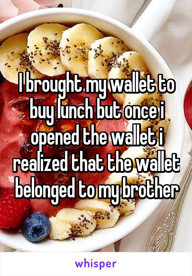 I brought my wallet to buy lunch but once i opened the wallet i realized that the wallet belonged to my brother