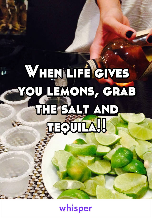 When life gives you lemons, grab the salt and tequila!!