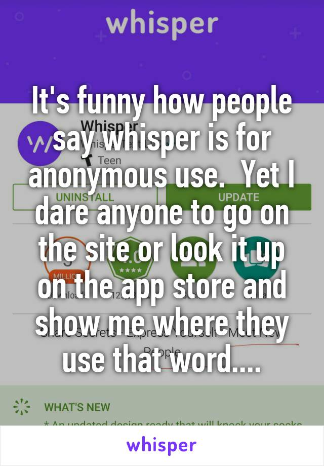 It's funny how people say whisper is for anonymous use.  Yet I dare anyone to go on the site or look it up on the app store and show me where they use that word....