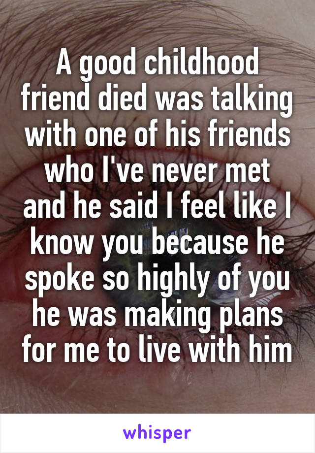 A good childhood friend died was talking with one of his friends who I've never met and he said I feel like I know you because he spoke so highly of you he was making plans for me to live with him