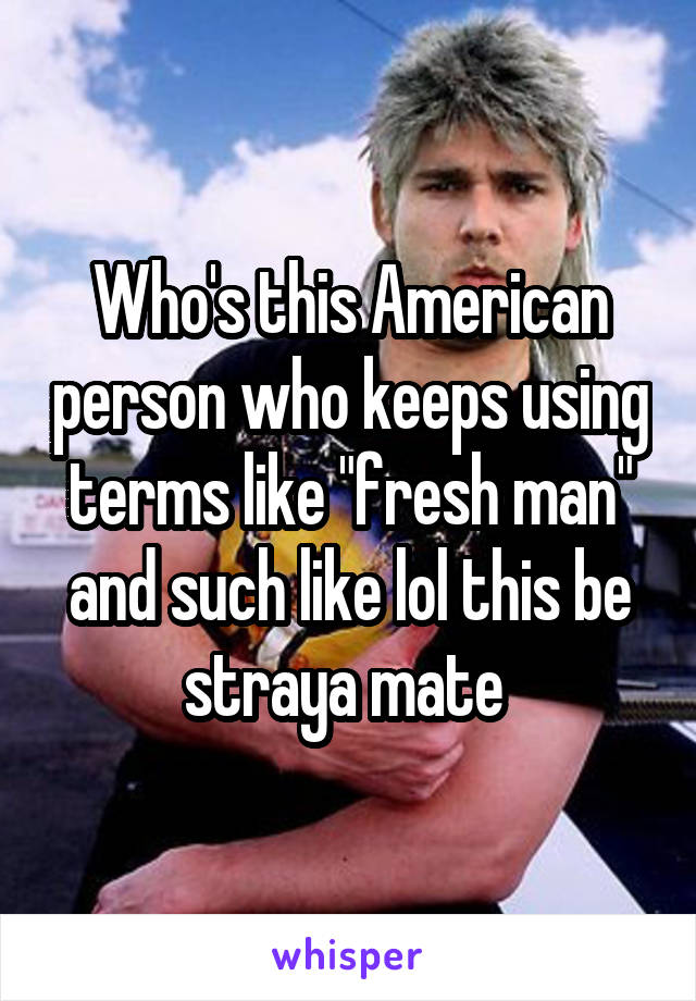 "Who's this American person who keeps using terms like ""fresh man"" and such like lol this be straya mate"