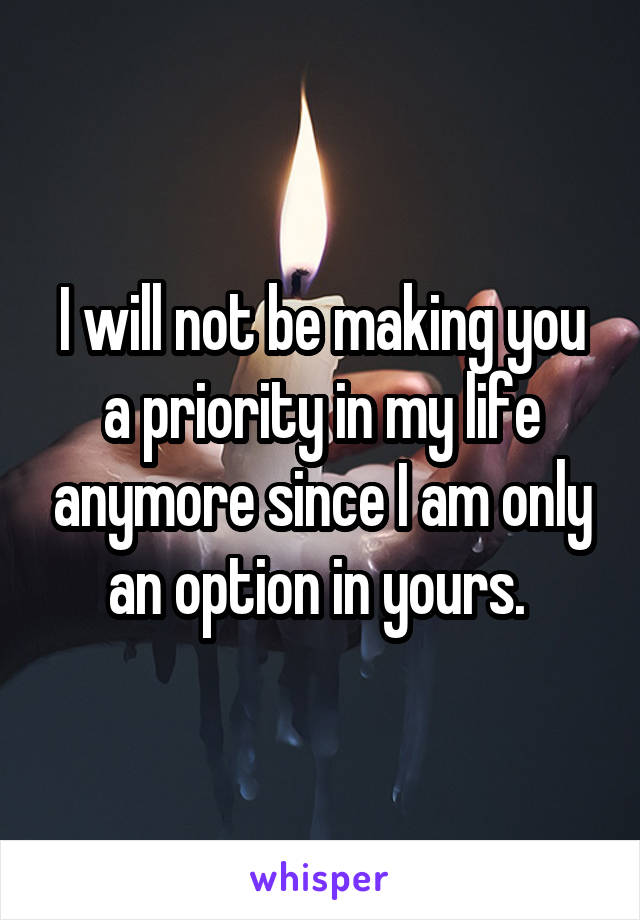 I will not be making you a priority in my life anymore since I am only an option in yours.