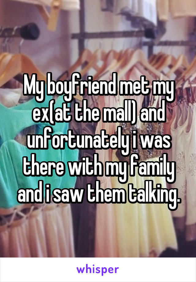 My boyfriend met my ex(at the mall) and unfortunately i was there with my family and i saw them talking.