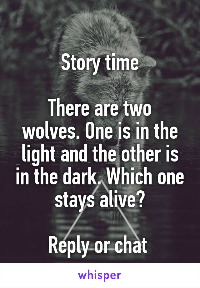 Story time  There are two wolves. One is in the light and the other is in the dark. Which one stays alive?  Reply or chat