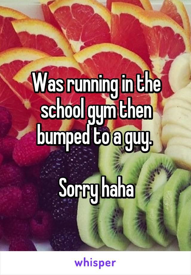 Was running in the school gym then bumped to a guy.   Sorry haha