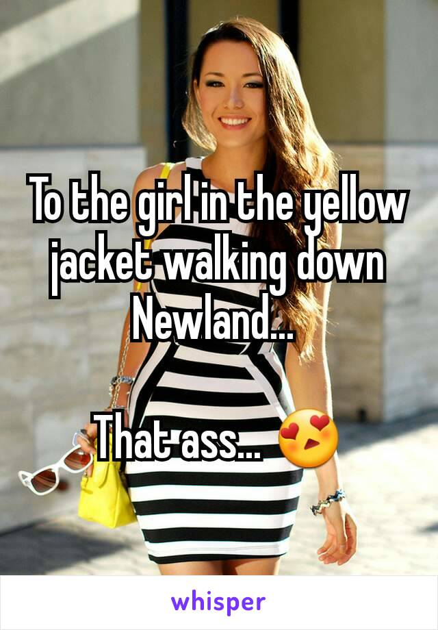 To the girl in the yellow jacket walking down Newland...   That ass... 😍