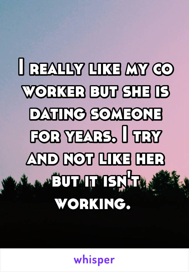 I really like my co worker but she is dating someone for years. I try and not like her but it isn't working.